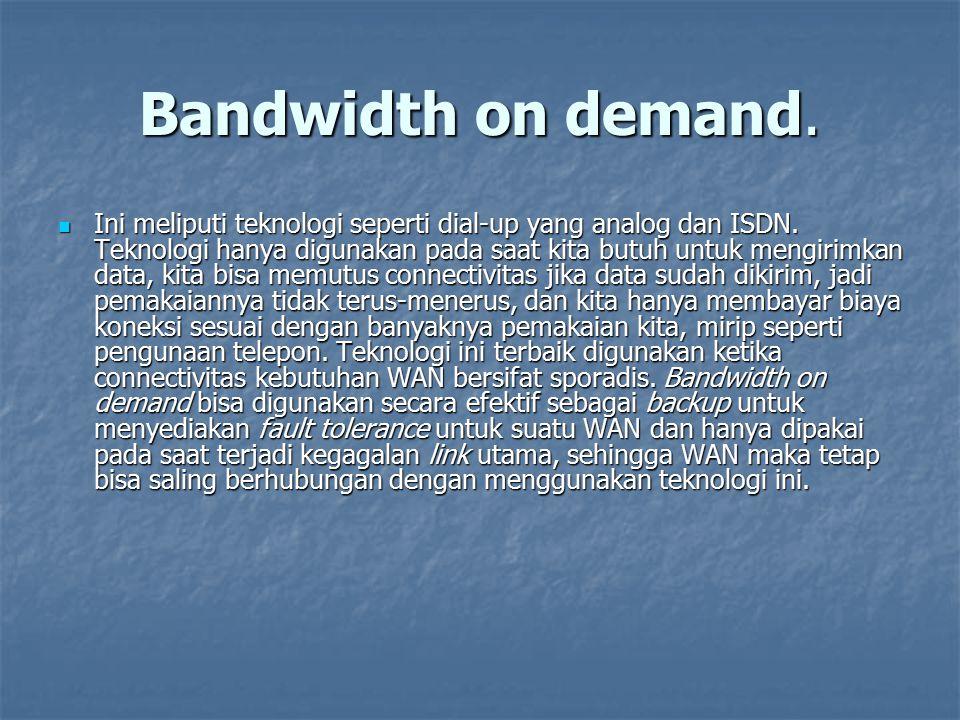 Bandwidth on demand. Ini meliputi teknologi seperti dial-up yang analog dan ISDN. Teknologi hanya digunakan pada saat kita butuh untuk mengirimkan dat