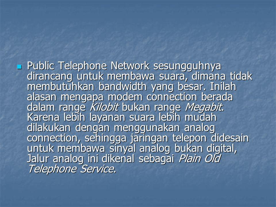 Public Telephone Network sesungguhnya dirancang untuk membawa suara, dimana tidak membutuhkan bandwidth yang besar. Inilah alasan mengapa modem connec