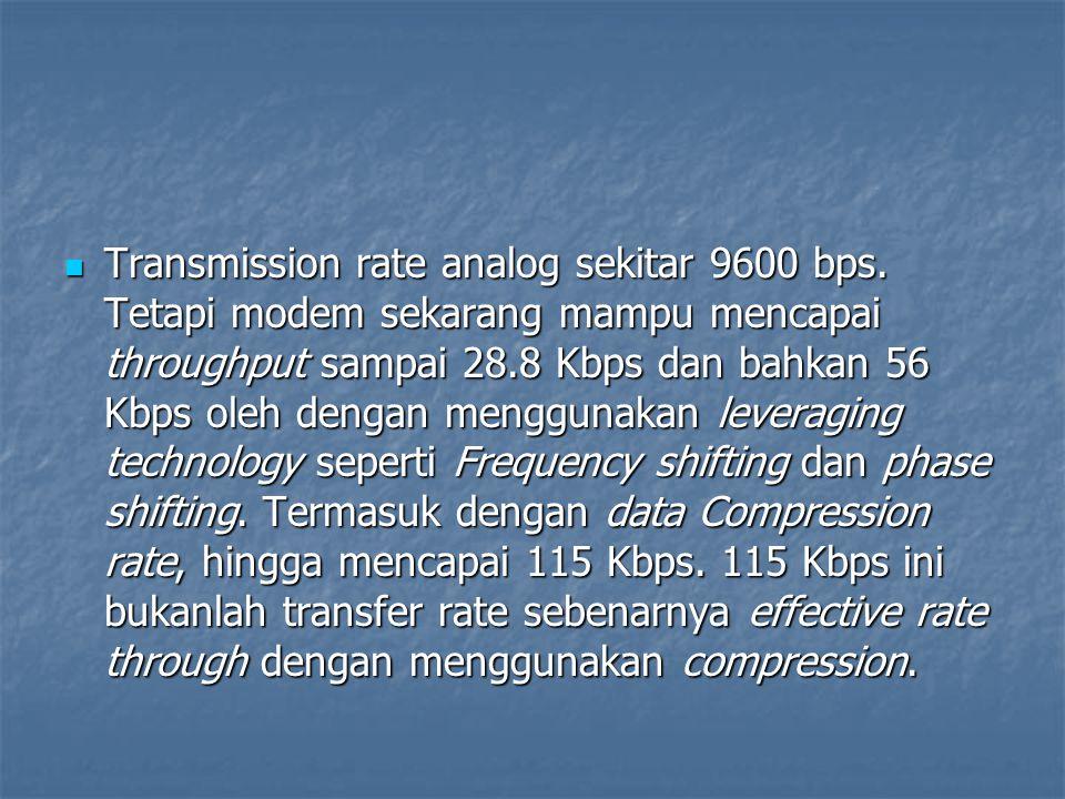 Transmission rate analog sekitar 9600 bps. Tetapi modem sekarang mampu mencapai throughput sampai 28.8 Kbps dan bahkan 56 Kbps oleh dengan menggunakan