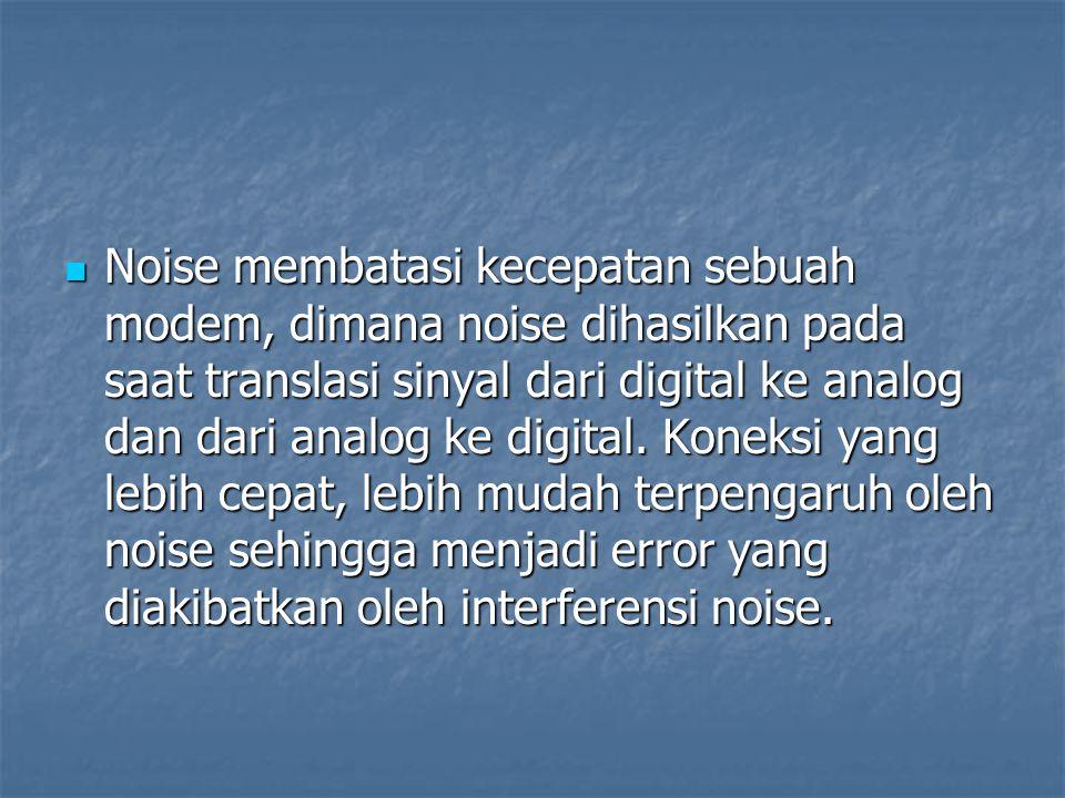Noise membatasi kecepatan sebuah modem, dimana noise dihasilkan pada saat translasi sinyal dari digital ke analog dan dari analog ke digital. Koneksi