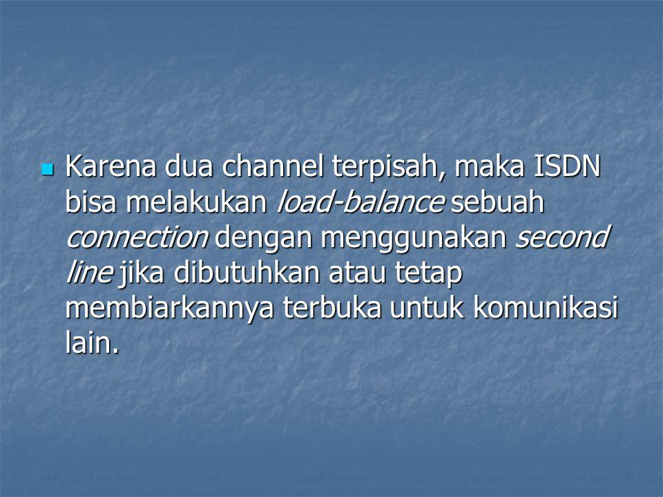 Karena dua channel terpisah, maka ISDN bisa melakukan load-balance sebuah connection dengan menggunakan second line jika dibutuhkan atau tetap membiar