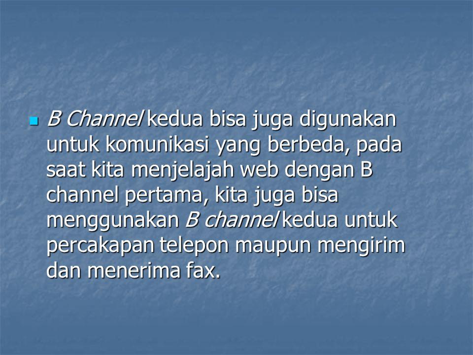 B Channel kedua bisa juga digunakan untuk komunikasi yang berbeda, pada saat kita menjelajah web dengan B channel pertama, kita juga bisa menggunakan