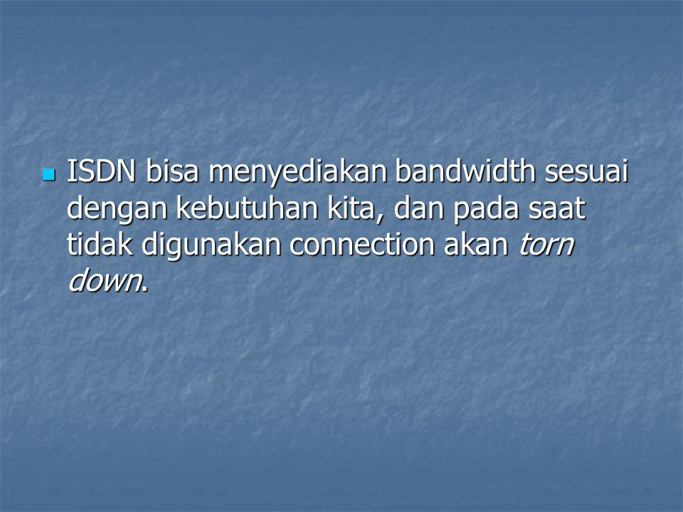 ISDN bisa menyediakan bandwidth sesuai dengan kebutuhan kita, dan pada saat tidak digunakan connection akan torn down. ISDN bisa menyediakan bandwidth