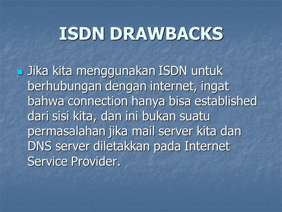 ISDN DRAWBACKS Jika kita menggunakan ISDN untuk berhubungan dengan internet, ingat bahwa connection hanya bisa established dari sisi kita, dan ini buk