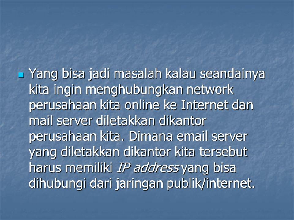 Yang bisa jadi masalah kalau seandainya kita ingin menghubungkan network perusahaan kita online ke Internet dan mail server diletakkan dikantor perusa