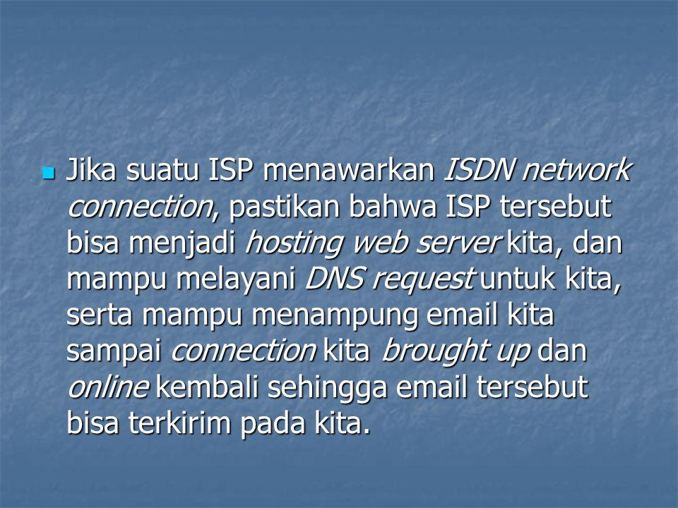 Jika suatu ISP menawarkan ISDN network connection, pastikan bahwa ISP tersebut bisa menjadi hosting web server kita, dan mampu melayani DNS request un