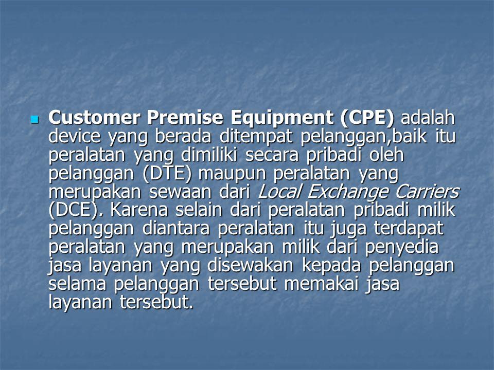 Customer Premise Equipment (CPE) adalah device yang berada ditempat pelanggan,baik itu peralatan yang dimiliki secara pribadi oleh pelanggan (DTE) mau