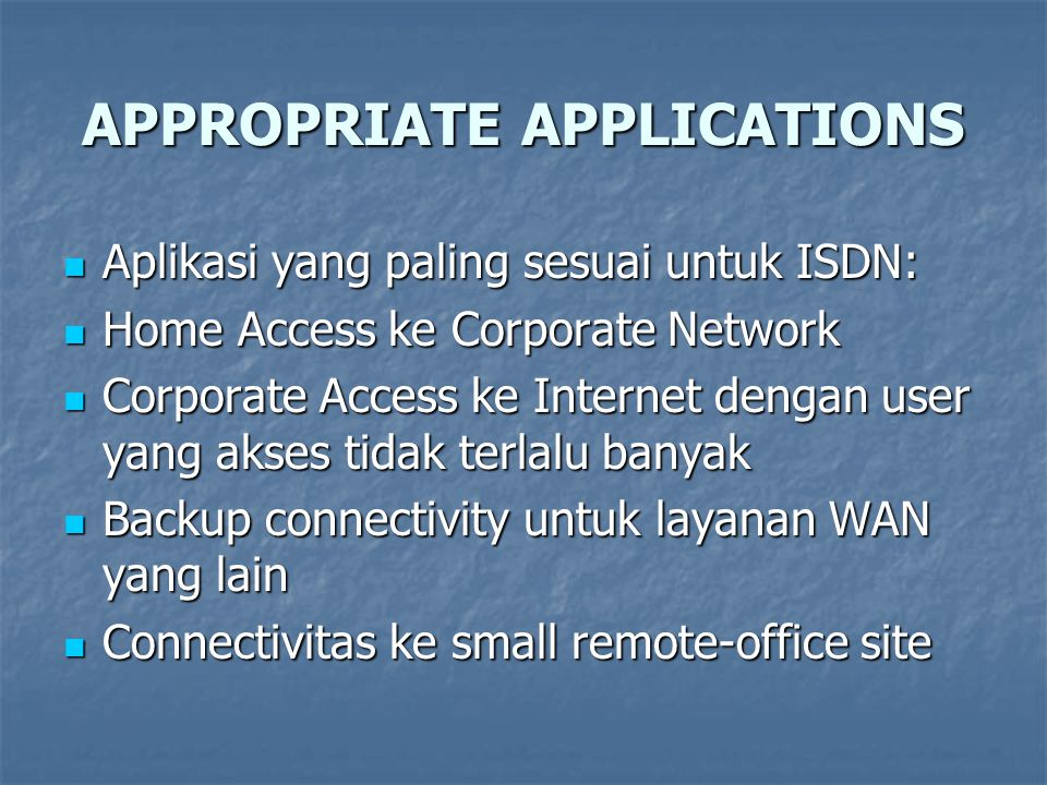 APPROPRIATE APPLICATIONS Aplikasi yang paling sesuai untuk ISDN: Aplikasi yang paling sesuai untuk ISDN: Home Access ke Corporate Network Home Access