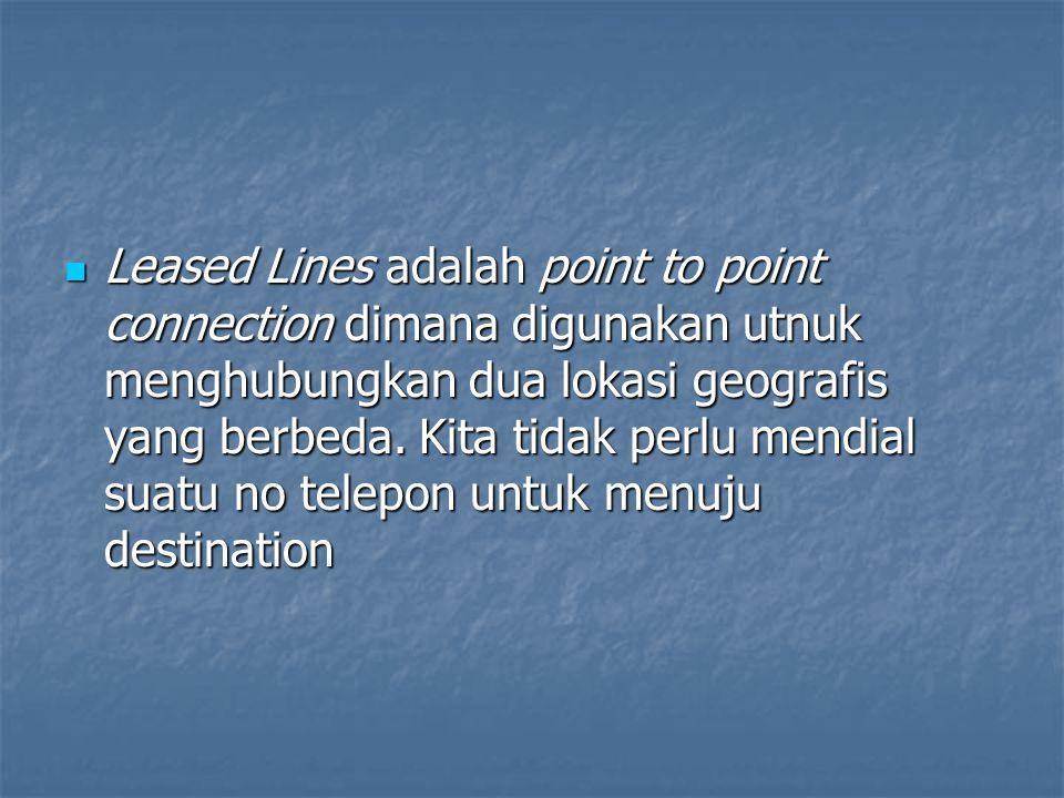 Leased Lines adalah point to point connection dimana digunakan utnuk menghubungkan dua lokasi geografis yang berbeda. Kita tidak perlu mendial suatu n