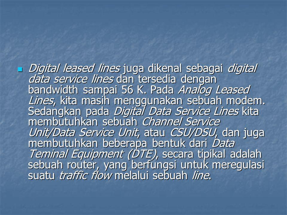 Digital leased lines juga dikenal sebagai digital data service lines dan tersedia dengan bandwidth sampai 56 K. Pada Analog Leased Lines, kita masih m