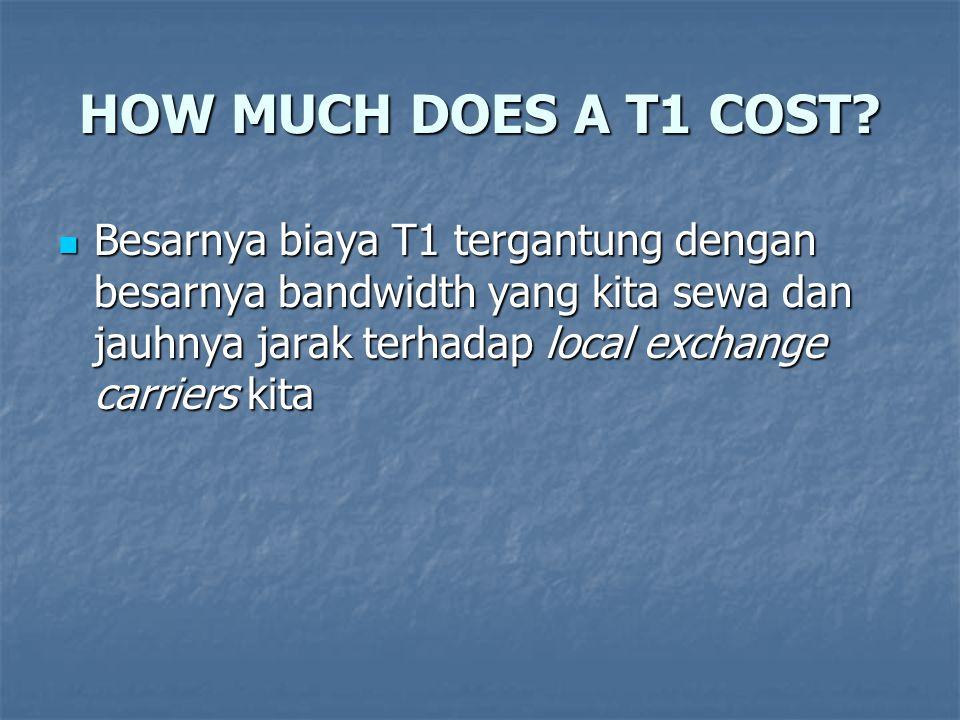HOW MUCH DOES A T1 COST? Besarnya biaya T1 tergantung dengan besarnya bandwidth yang kita sewa dan jauhnya jarak terhadap local exchange carriers kita