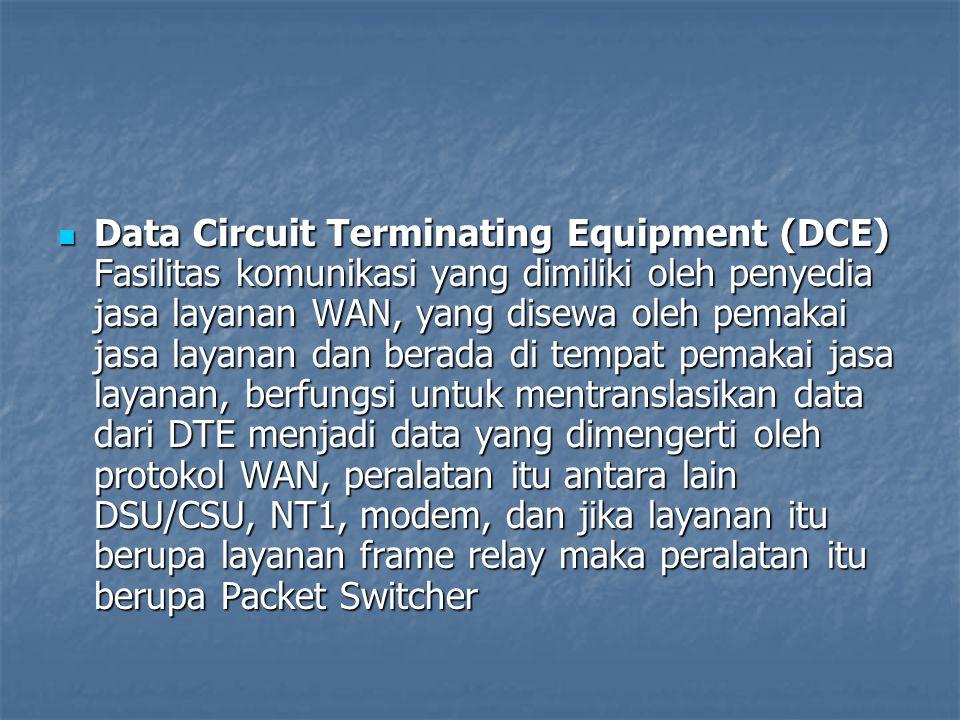 Data Circuit Terminating Equipment (DCE) Fasilitas komunikasi yang dimiliki oleh penyedia jasa layanan WAN, yang disewa oleh pemakai jasa layanan dan