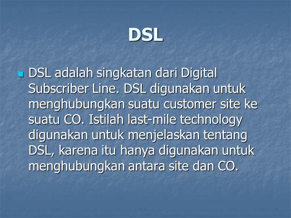 DSL DSL adalah singkatan dari Digital Subscriber Line. DSL digunakan untuk menghubungkan suatu customer site ke suatu CO. Istilah last-mile technology