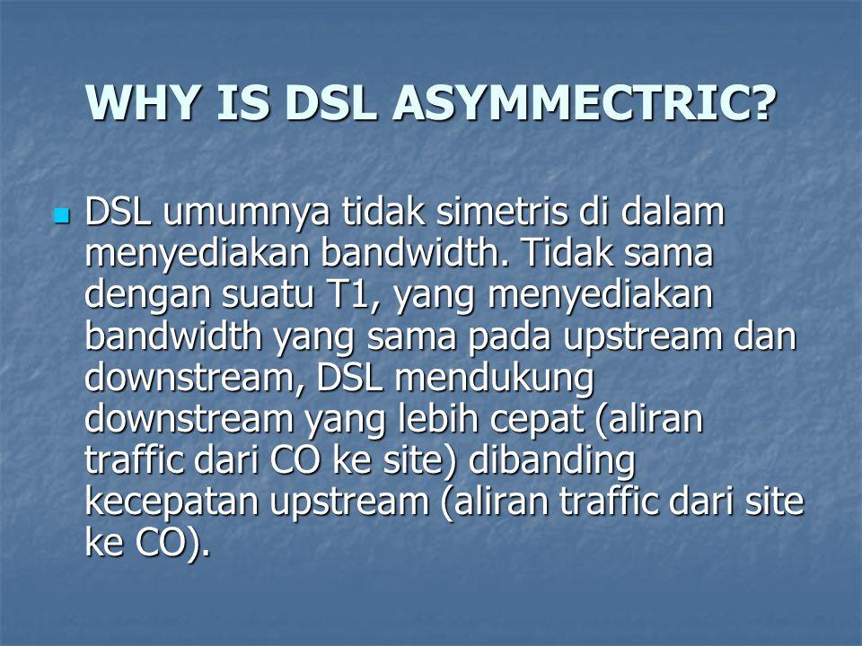 WHY IS DSL ASYMMECTRIC? DSL umumnya tidak simetris di dalam menyediakan bandwidth. Tidak sama dengan suatu T1, yang menyediakan bandwidth yang sama pa