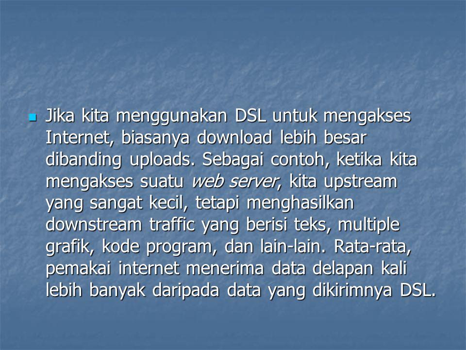 Jika kita menggunakan DSL untuk mengakses Internet, biasanya download lebih besar dibanding uploads. Sebagai contoh, ketika kita mengakses suatu web s