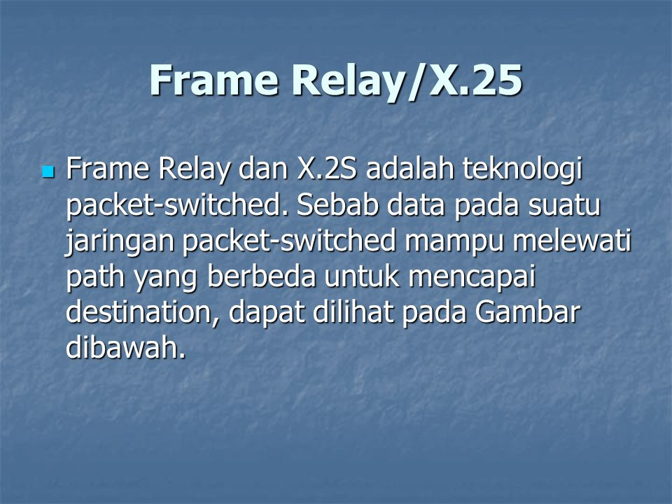 Frame Relay/X.25 Frame Relay dan X.2S adalah teknologi packet-switched. Sebab data pada suatu jaringan packet-switched mampu melewati path yang berbed