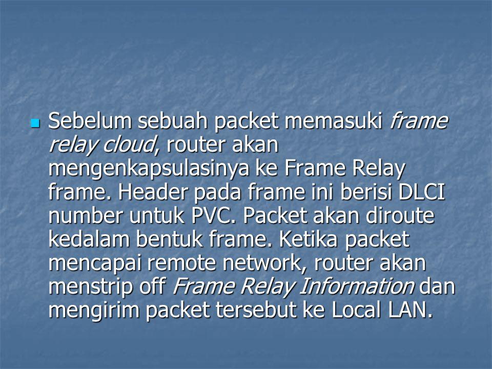 Sebelum sebuah packet memasuki frame relay cloud, router akan mengenkapsulasinya ke Frame Relay frame. Header pada frame ini berisi DLCI number untuk
