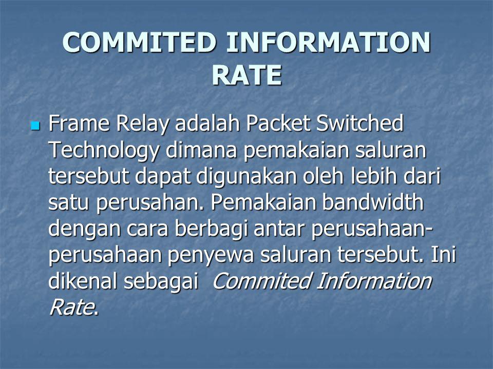 COMMITED INFORMATION RATE Frame Relay adalah Packet Switched Technology dimana pemakaian saluran tersebut dapat digunakan oleh lebih dari satu perusah