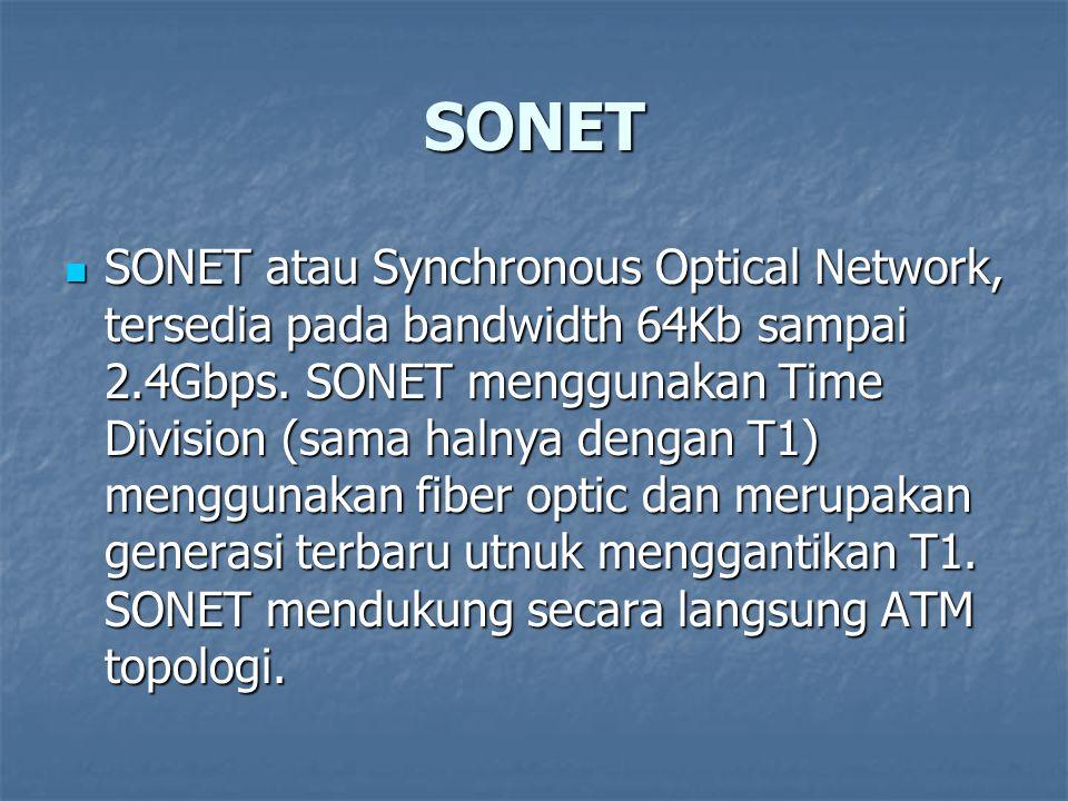 SONET SONET atau Synchronous Optical Network, tersedia pada bandwidth 64Kb sampai 2.4Gbps. SONET menggunakan Time Division (sama halnya dengan T1) men