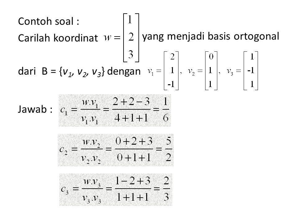 Contoh soal : Carilah koordinat dari B = {v 1, v 2, v 3 } dengan Jawab : yang menjadi basis ortogonal
