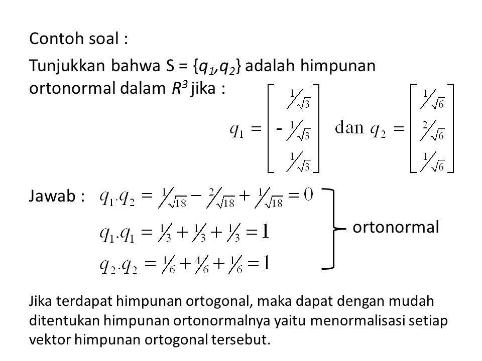 Contoh soal : Tunjukkan bahwa S = {q 1,q 2 } adalah himpunan ortonormal dalam R 3 jika : Jawab : Jika terdapat himpunan ortogonal, maka dapat dengan mudah ditentukan himpunan ortonormalnya yaitu menormalisasi setiap vektor himpunan ortogonal tersebut.