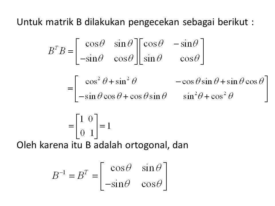 Untuk matrik B dilakukan pengecekan sebagai berikut : Oleh karena itu B adalah ortogonal, dan