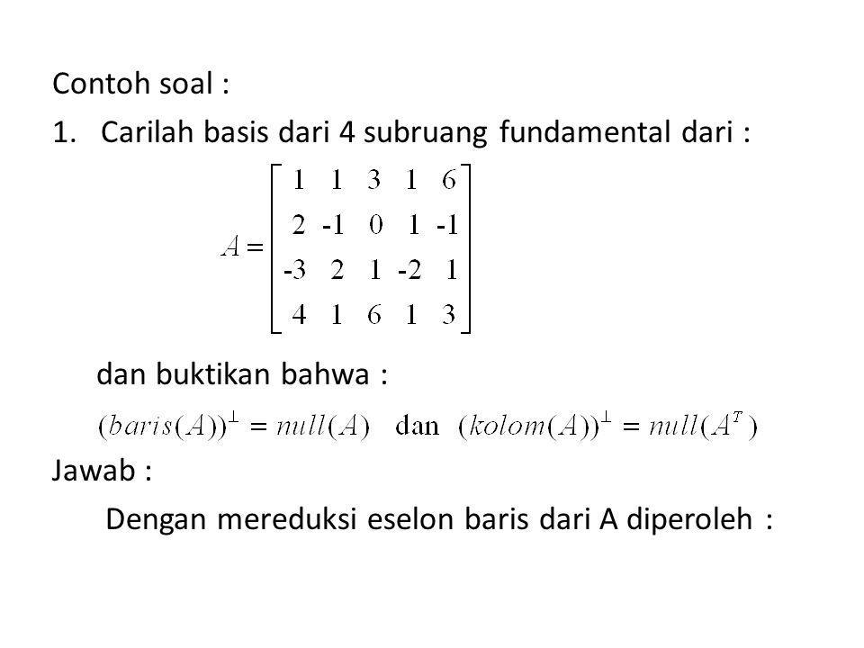 Contoh soal : 1.Carilah basis dari 4 subruang fundamental dari : dan buktikan bahwa : Jawab : Dengan mereduksi eselon baris dari A diperoleh :