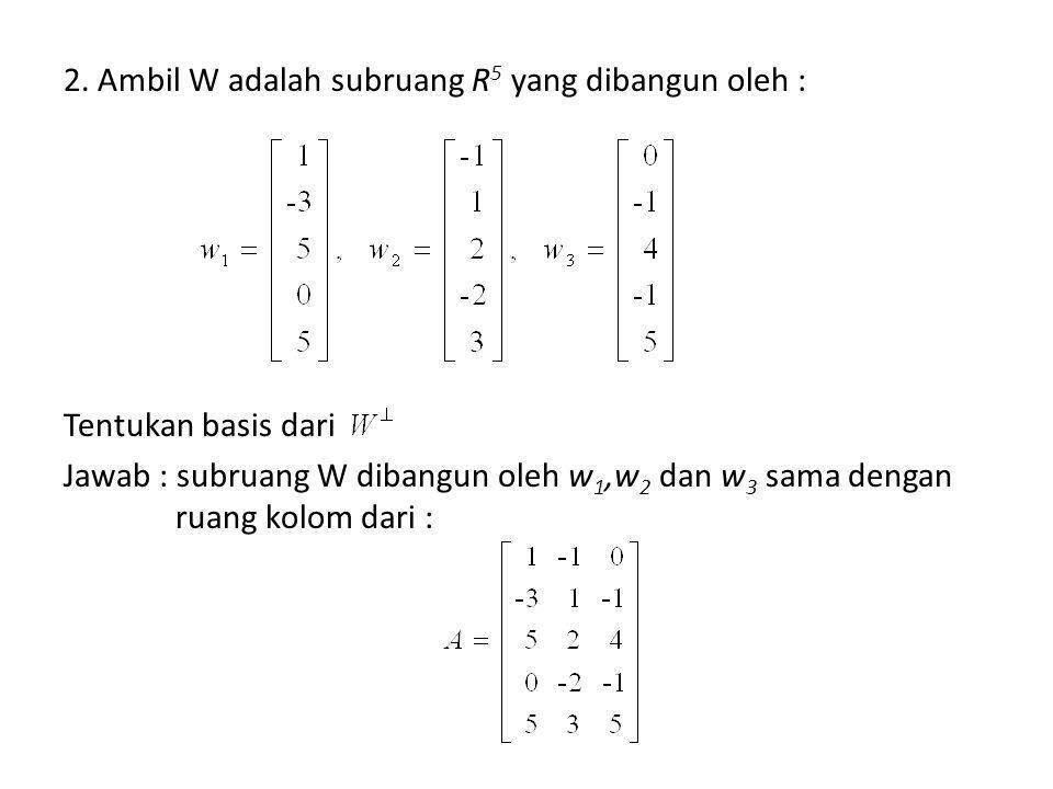 2. Ambil W adalah subruang R 5 yang dibangun oleh : Tentukan basis dari Jawab : subruang W dibangun oleh w 1,w 2 dan w 3 sama dengan ruang kolom dari