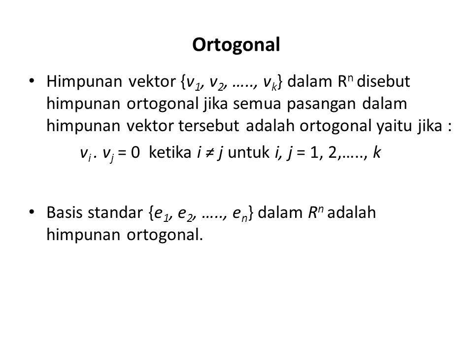 Ortogonal Himpunan vektor {v 1, v 2, ….., v k } dalam R n disebut himpunan ortogonal jika semua pasangan dalam himpunan vektor tersebut adalah ortogonal yaitu jika : Basis standar {e 1, e 2, ….., e n } dalam R n adalah himpunan ortogonal.