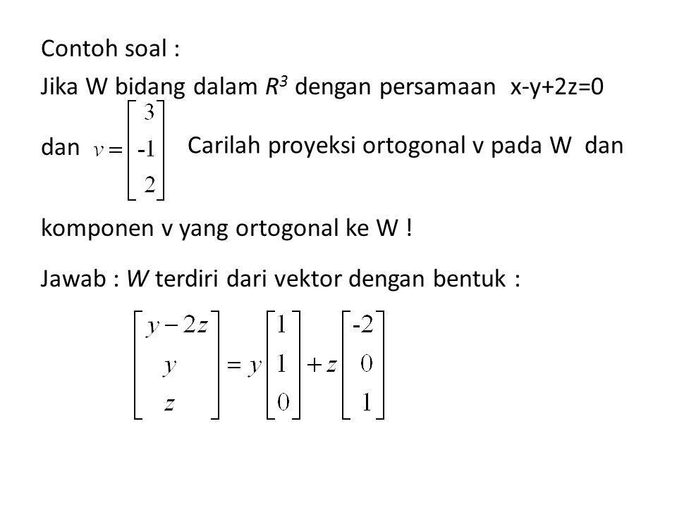 Contoh soal : Jika W bidang dalam R 3 dengan persamaan x-y+2z=0 dan komponen v yang ortogonal ke W .
