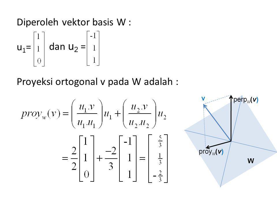 Diperoleh vektor basis W : u 1 = Proyeksi ortogonal v pada W adalah : dan u 2 = v W proy w (v) perp w (v)
