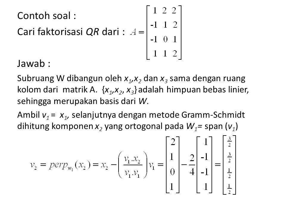 Contoh soal : Cari faktorisasi QR dari : Jawab : Subruang W dibangun oleh x 1,x 2 dan x 3 sama dengan ruang kolom dari matrik A.