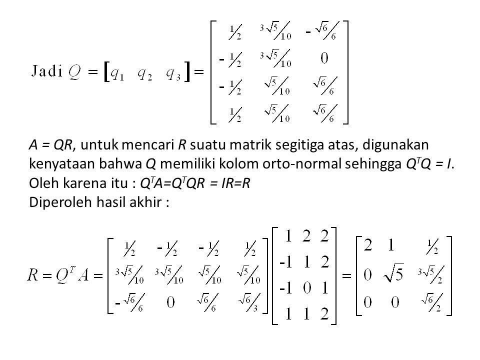 A = QR, untuk mencari R suatu matrik segitiga atas, digunakan kenyataan bahwa Q memiliki kolom orto-normal sehingga Q T Q = I.