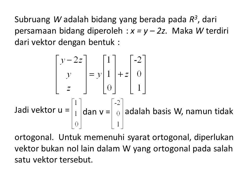 Subruang W adalah bidang yang berada pada R 3, dari persamaan bidang diperoleh : x = y – 2z.