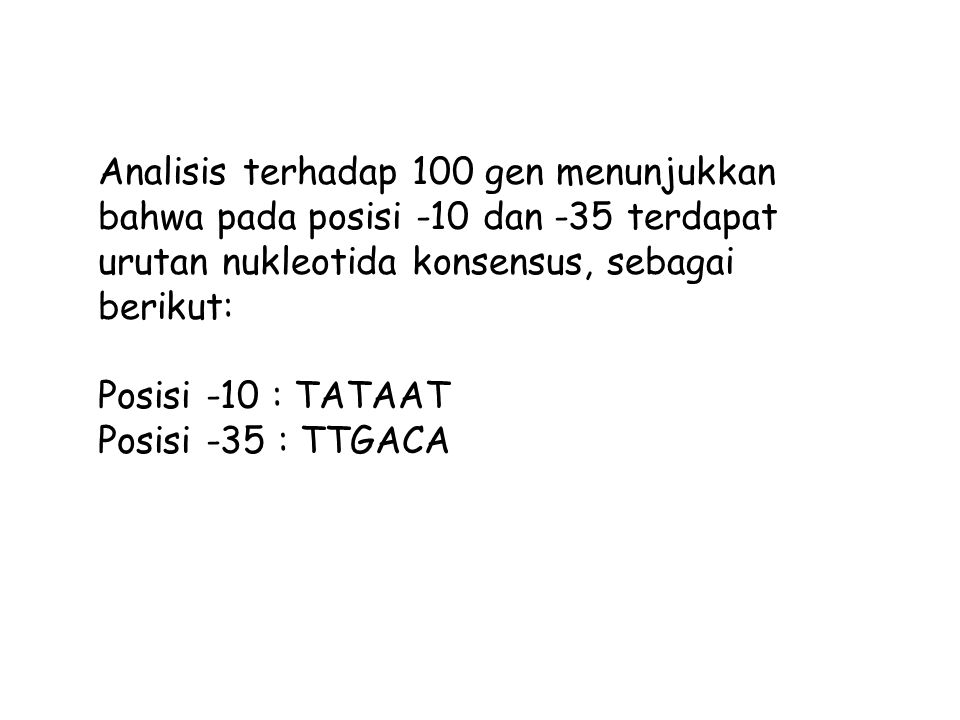 Analisis terhadap 100 gen menunjukkan bahwa pada posisi -10 dan -35 terdapat urutan nukleotida konsensus, sebagai berikut: Posisi -10 : TATAAT Posisi
