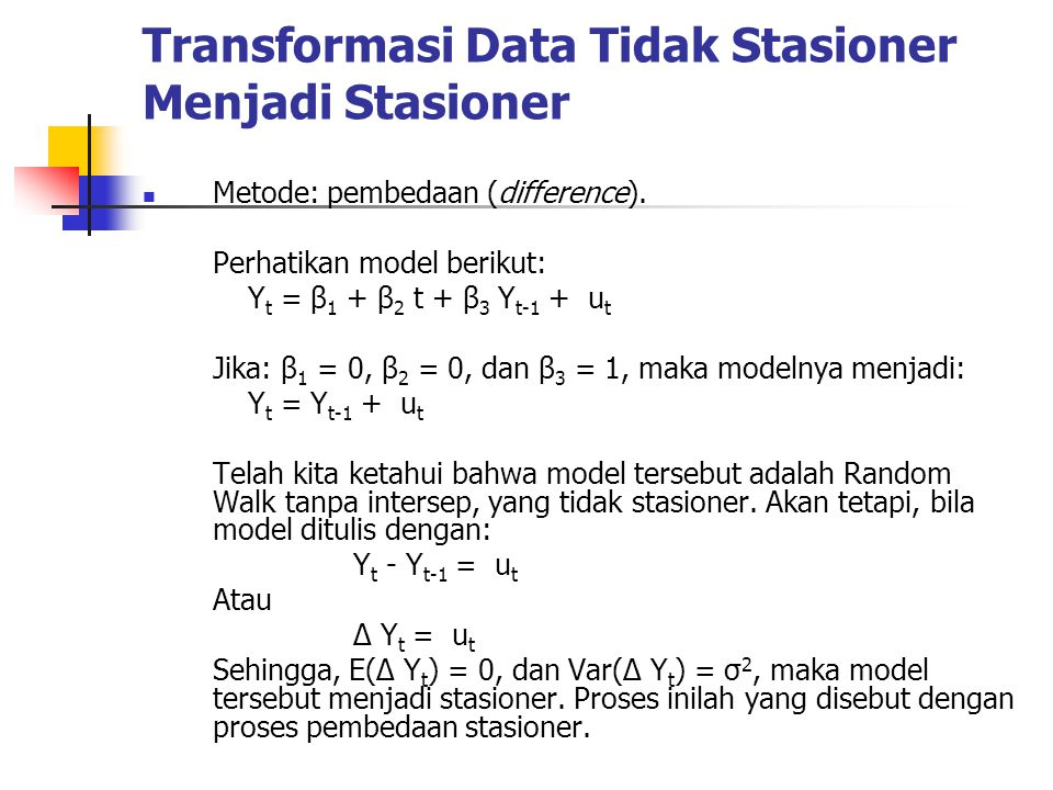 Transformasi Data Tidak Stasioner Menjadi Stasioner Metode: pembedaan (difference). Perhatikan model berikut: Y t = β 1 + β 2 t + β 3 Y t-1 + u t Jika