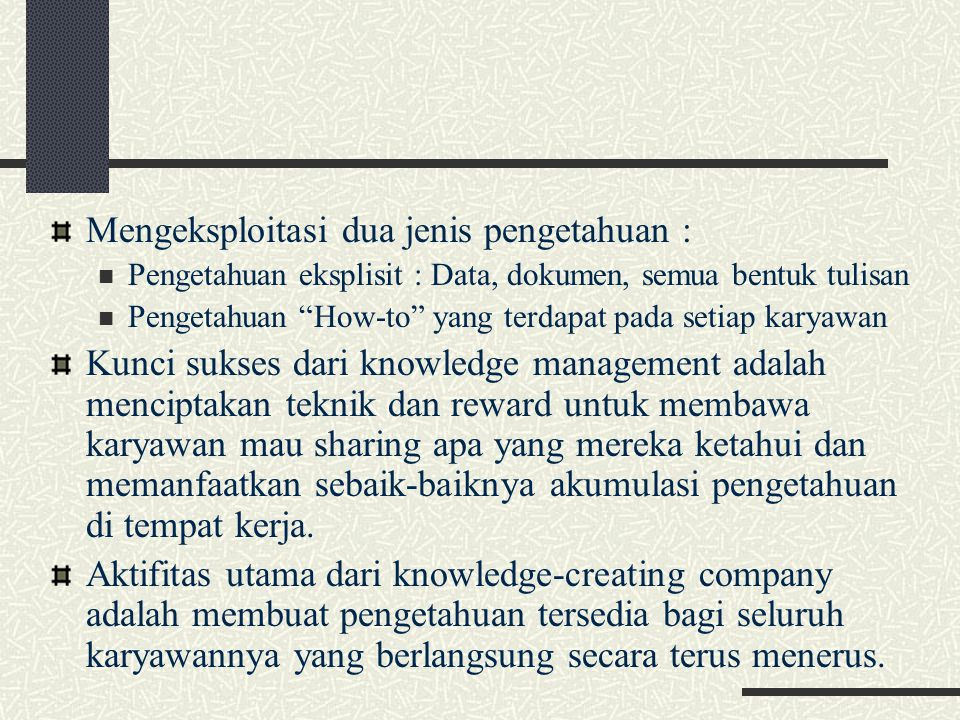 """Mengeksploitasi dua jenis pengetahuan : Pengetahuan eksplisit : Data, dokumen, semua bentuk tulisan Pengetahuan """"How-to"""" yang terdapat pada setiap kar"""