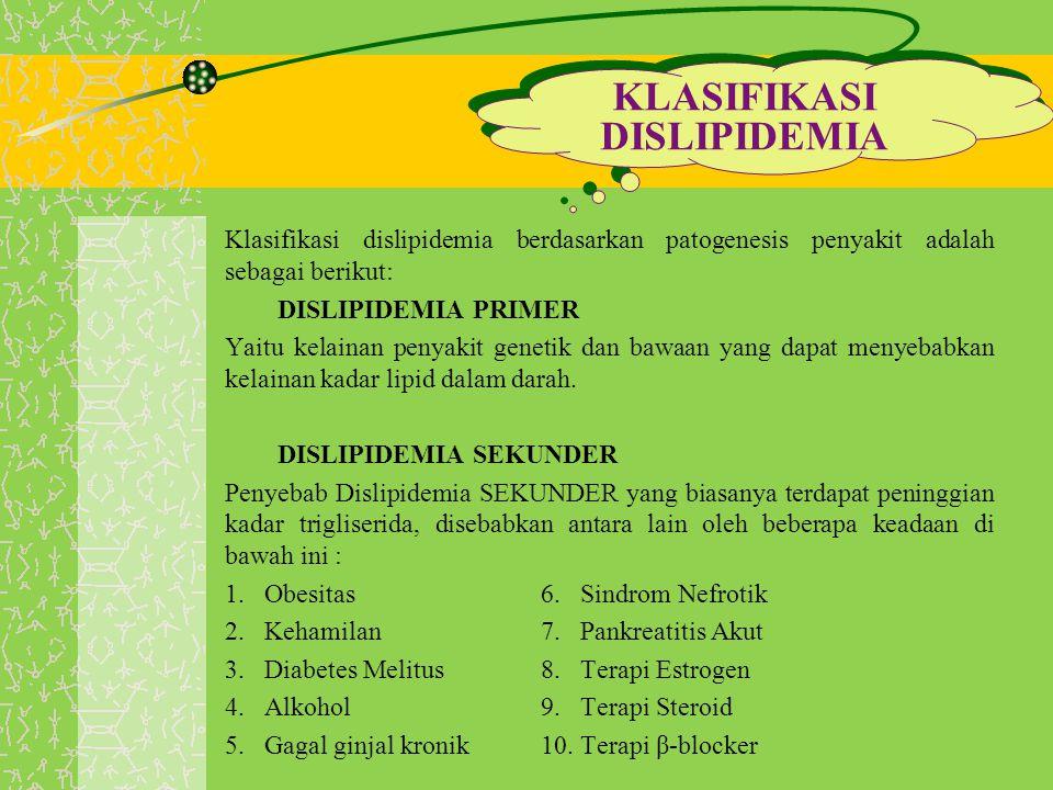 Klasifikasi dislipidemia berdasarkan patogenesis penyakit adalah sebagai berikut: DISLIPIDEMIA PRIMER Yaitu kelainan penyakit genetik dan bawaan yang