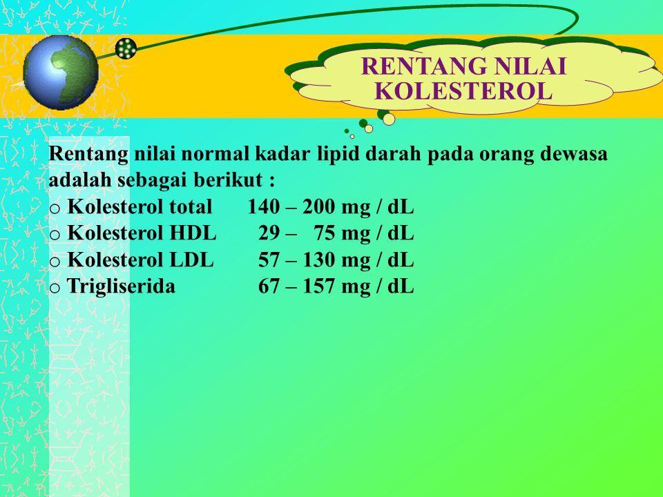 RENTANG NILAI KOLESTEROL RENTANG NILAI KOLESTEROL Rentang nilai normal kadar lipid darah pada orang dewasa adalah sebagai berikut : o Kolesterol total