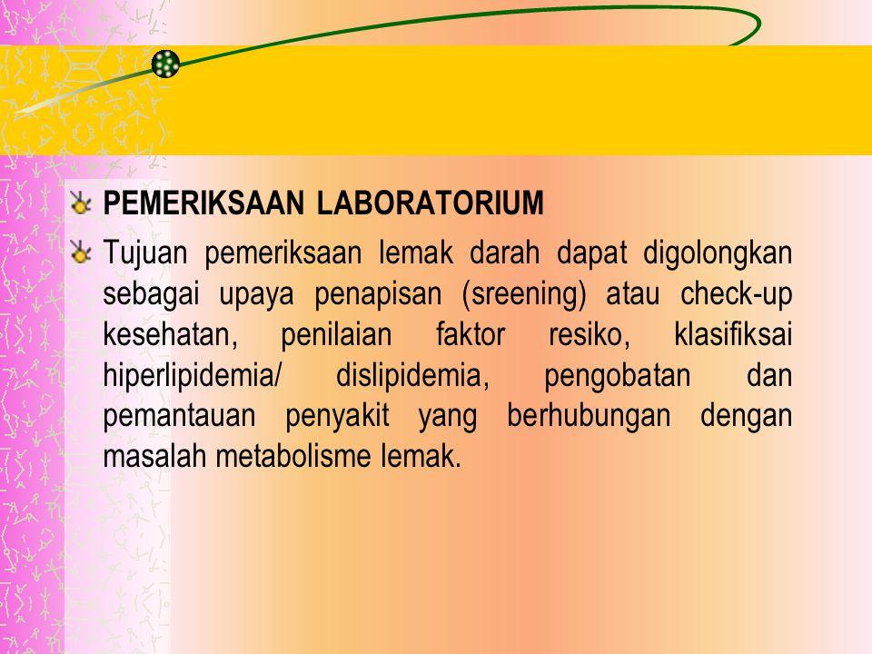 PEMERIKSAAN LABORATORIUM Tujuan pemeriksaan lemak darah dapat digolongkan sebagai upaya penapisan (sreening) atau check-up kesehatan, penilaian faktor