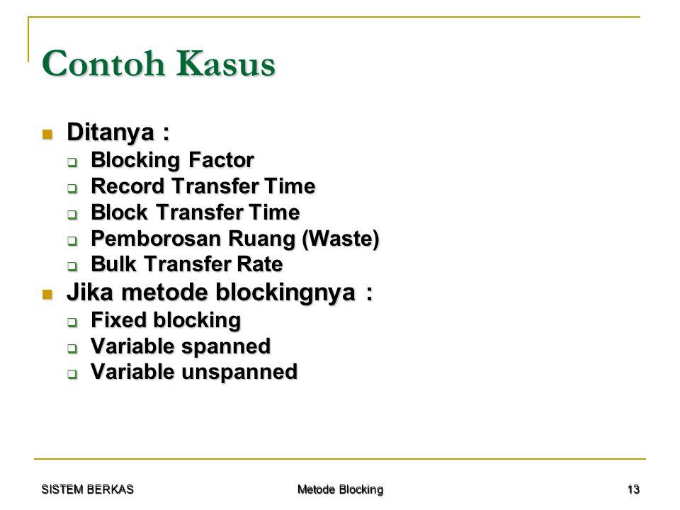 SISTEM BERKAS Metode Blocking 13 Contoh Kasus Ditanya : Ditanya :  Blocking Factor  Record Transfer Time  Block Transfer Time  Pemborosan Ruang (W