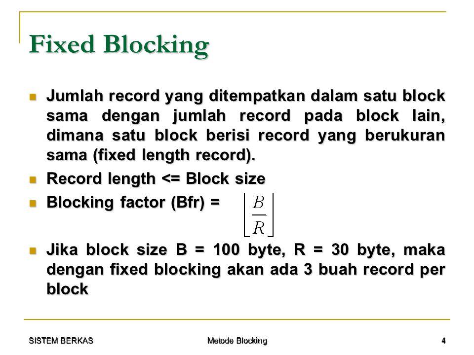 SISTEM BERKAS Metode Blocking 15 Contoh Kasus Pembahasan dengan Spanned Blocking : Pembahasan dengan Spanned Blocking :  Bfr = (B – P) / (R + M) = (2048 – 8) / (250 + 8) = 7 record  Record Transfer Time (T R ) = R / t = 250 / 2048 = 0,122 s  Block Transfer Time (Btt) = B / t = 2048 / 2048 = 1 s  W = M + (P + G) / Bfr = 8 + (8 + 256) / 7 = 45 byte  Bulk Transfer Rate : t' = (t / 2) (R / (R + W)) t' = (t / 2) (R / (R + W)) = (2048 / 2) (250 / (250 + 32)) = 1024 (250 / 282) = 1024 (0,886) = 907,8 byte/s