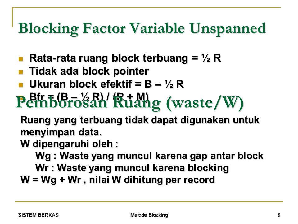 SISTEM BERKAS Metode Blocking 9 W pada Fixed Blocking Pada fixed blocking, ruang terbuang akibat blocking adalah < R Pada fixed blocking, ruang terbuang akibat blocking adalah < R Dihitung per record : 0 ≤ W r < R / Bfr Dihitung per record : 0 ≤ W r < R / Bfr Fixed blocking umumnya digunakan jika ukuran record jauh lebih kecil dibandingkan kapasitas block (W g jauh lebih besar dibandingkan W r ).