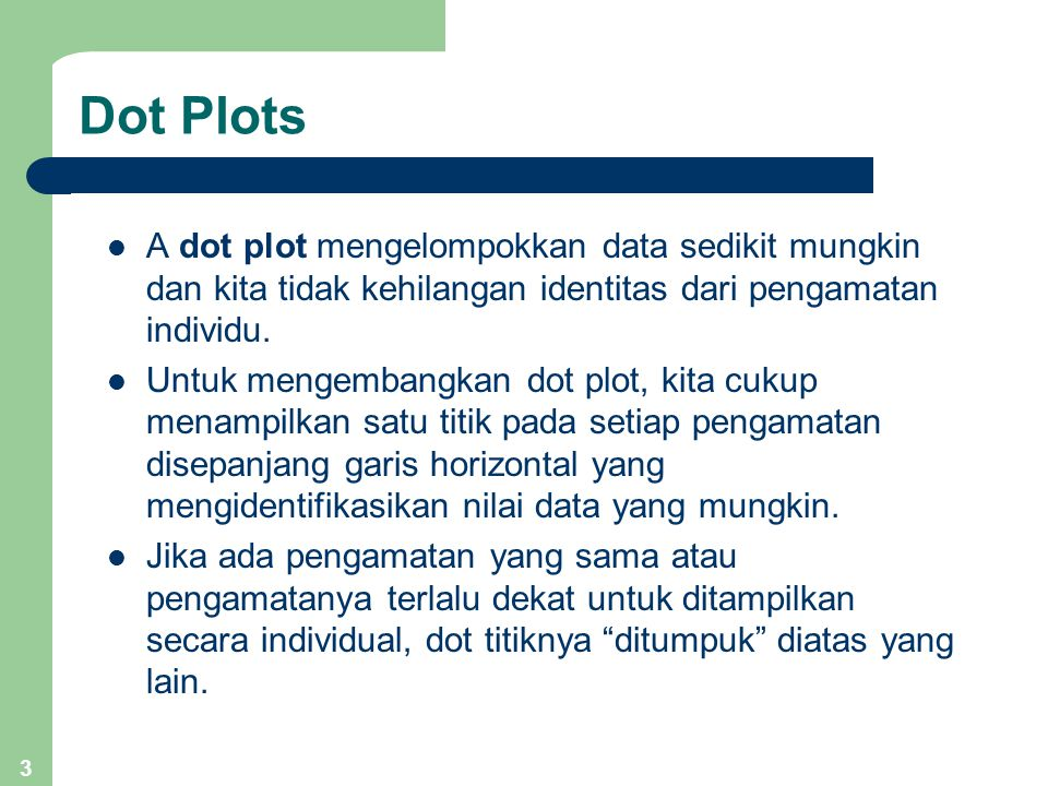 3 Dot Plots A dot plot mengelompokkan data sedikit mungkin dan kita tidak kehilangan identitas dari pengamatan individu. Untuk mengembangkan dot plot,