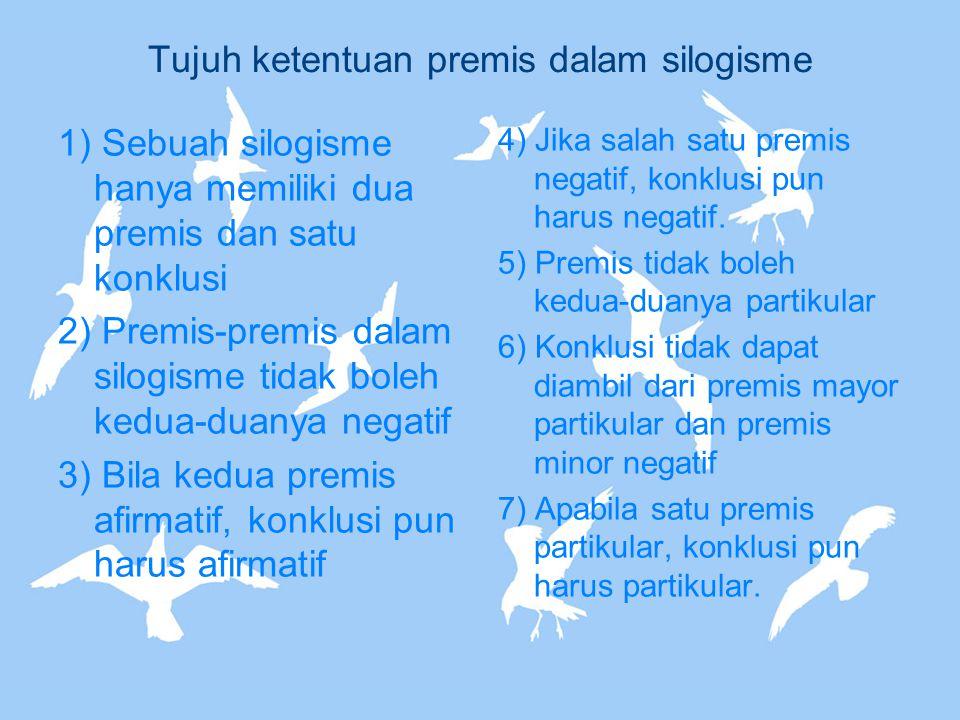 Tujuh ketentuan premis dalam silogisme 1) Sebuah silogisme hanya memiliki dua premis dan satu konklusi 2) Premis-premis dalam silogisme tidak boleh ke