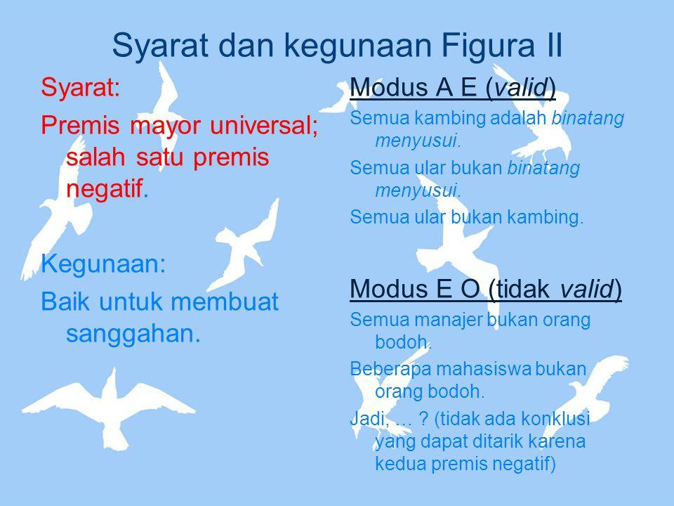 Syarat dan kegunaan Figura II Syarat: Premis mayor universal; salah satu premis negatif. Kegunaan: Baik untuk membuat sanggahan. Modus A E (valid) Sem