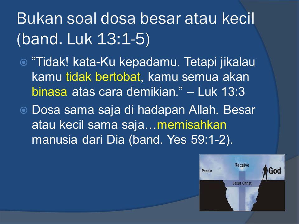 Bukan soal dosa besar atau kecil (band. Luk 13:1-5)  Tidak.