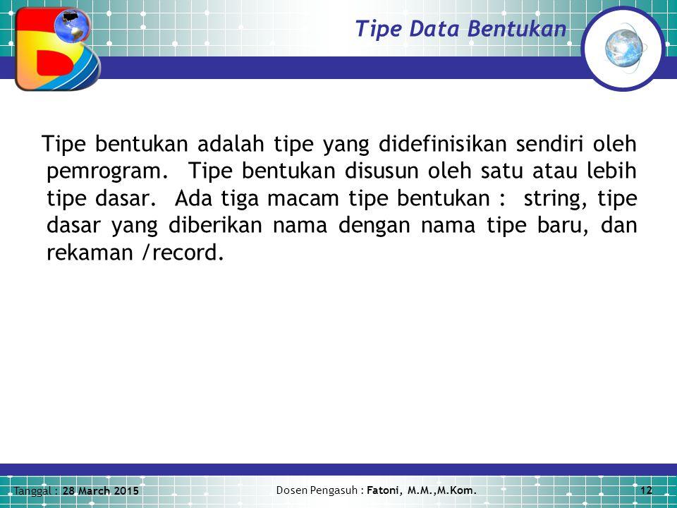 Tanggal : 28 March 2015 Dosen Pengasuh : Fatoni, M.M.,M.Kom.12 Tipe Data Bentukan Tipe bentukan adalah tipe yang didefinisikan sendiri oleh pemrogram.