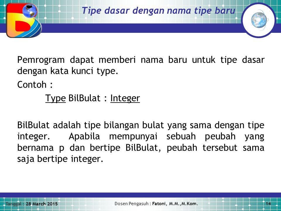 Tanggal : 28 March 2015 Dosen Pengasuh : Fatoni, M.M.,M.Kom.14 Tipe dasar dengan nama tipe baru Pemrogram dapat memberi nama baru untuk tipe dasar dengan kata kunci type.