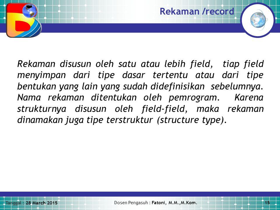 Tanggal : 28 March 2015 Dosen Pengasuh : Fatoni, M.M.,M.Kom.15 Rekaman /record Rekaman disusun oleh satu atau lebih field, tiap field menyimpan dari tipe dasar tertentu atau dari tipe bentukan yang lain yang sudah didefinisikan sebelumnya.